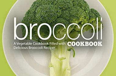 Broccoli Cookbook: A Vegetable Cookbook Filled with Delicious Broccoli Recipes (2nd Edition)