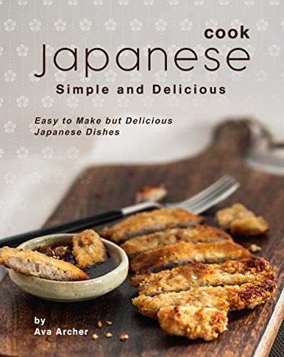 Cook Japanese: Simple and Delicious: Easy to Make but Delicious Japanese Dishes