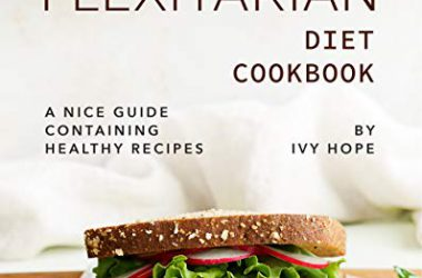 The Flexitarian Diet Cookbook: A Nice Guide Containing Healthy Recipes