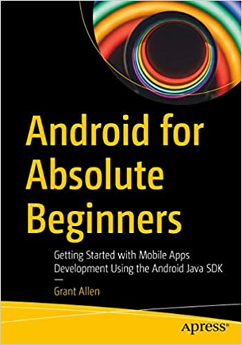 Android for Absolute Beginners Getting Started with Mobile Apps Development Using the Android Java SDK