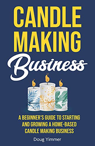 Candle Making Business A Beginner's Guide to Starting and Growing a Home-Based Candle Making Business