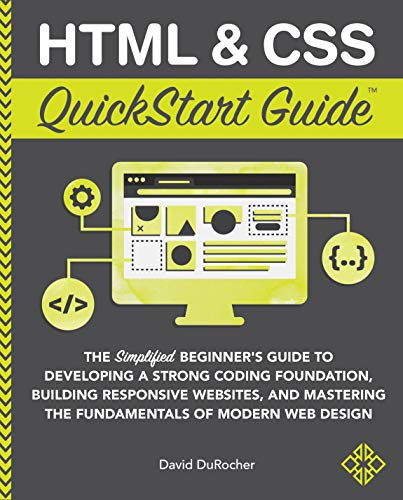 HTML and CSS QuickStart Guide The Simplified Beginners Guide to Developing a Strong Coding Foundation