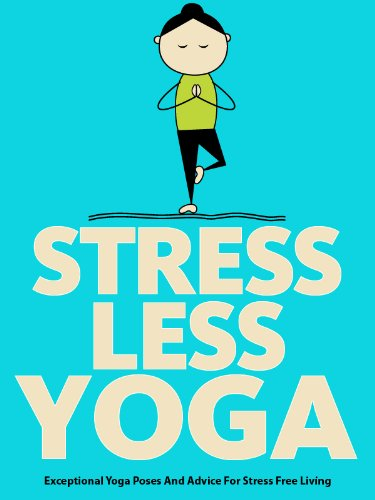 Stress Less Yoga Exceptional Yoga Poses And Advice For Stress Free Living