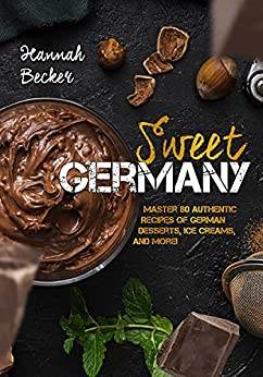 Sweet Germany Master 80 Authentic Recipes of German Desserts, Ice Creams, and More! (German Cookbook)