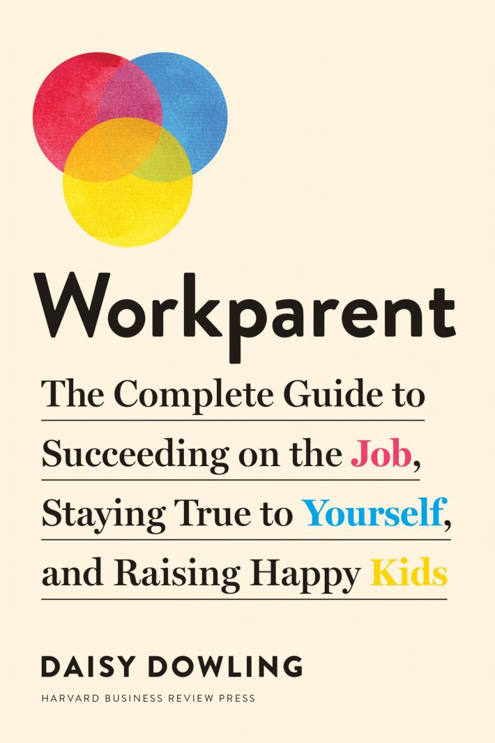 Workparent The Complete Guide to Succeeding on the Job, Staying True to Yourself, and Raising Happy Kids