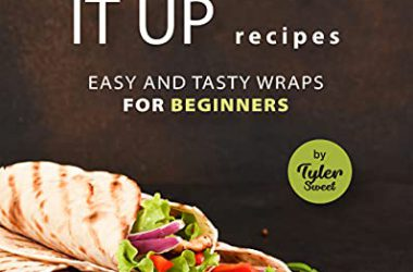 Wrap It Up Recipes Easy and Tasty Wraps for Beginners