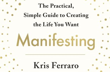 Manifesting The Practical, Simple Guide to Creating the Life You Want